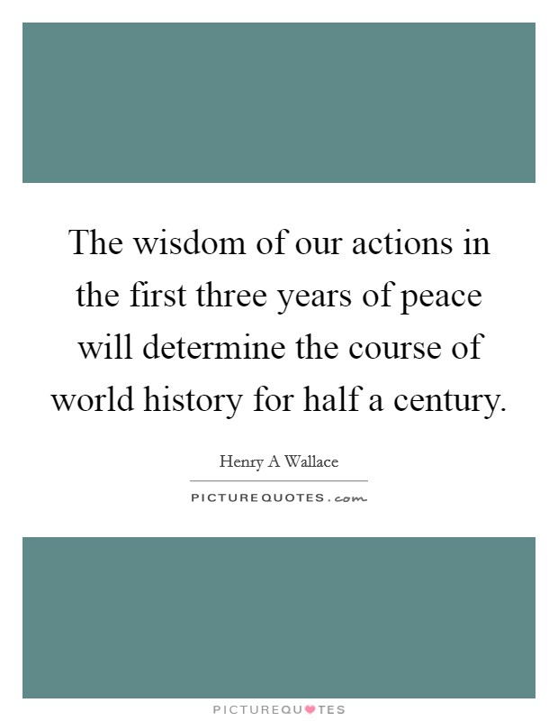 The wisdom of our actions in the first three years of peace will determine the course of world history for half a century Picture Quote #1