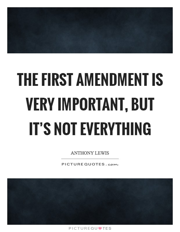 The First Amendment is very important, but it's not everything Picture Quote #1