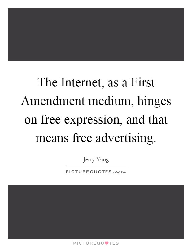 The Internet, as a First Amendment medium, hinges on free expression, and that means free advertising. Picture Quote #1