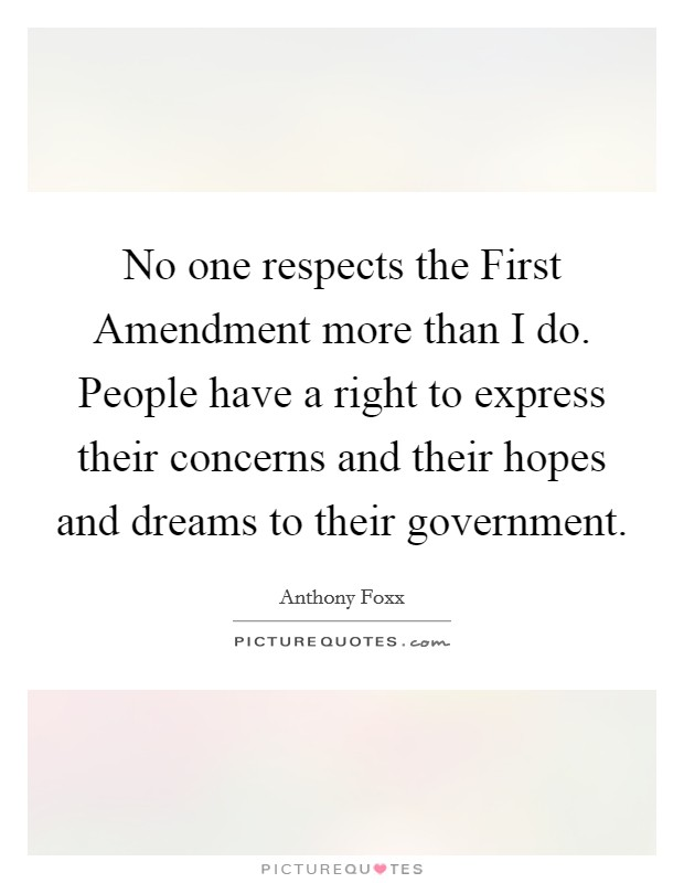 No one respects the First Amendment more than I do. People have a right to express their concerns and their hopes and dreams to their government. Picture Quote #1