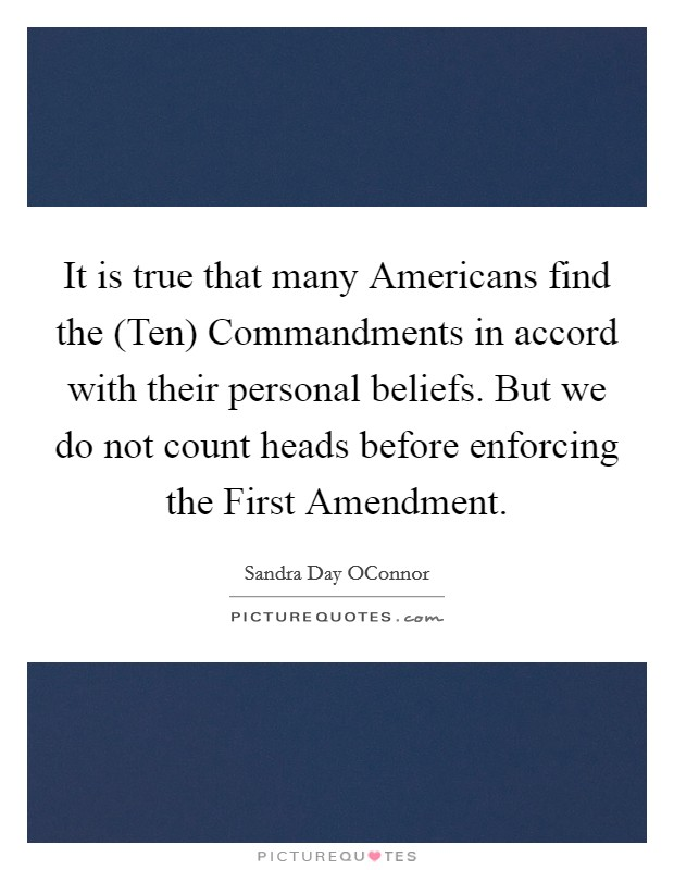 It is true that many Americans find the (Ten) Commandments in accord with their personal beliefs. But we do not count heads before enforcing the First Amendment Picture Quote #1