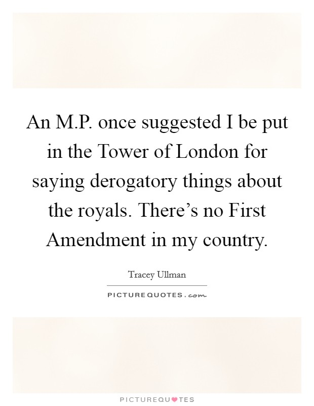 An M.P. once suggested I be put in the Tower of London for saying derogatory things about the royals. There's no First Amendment in my country Picture Quote #1