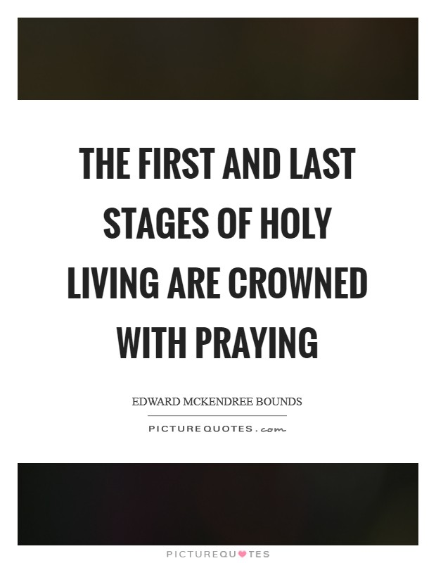 The first and last stages of holy living are crowned with praying Picture Quote #1