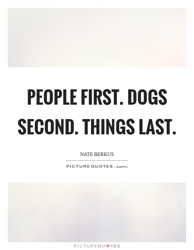 People first. Dogs second. Things last Picture Quote #1