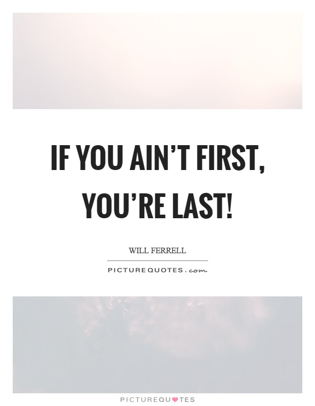 If You Re Not First You Re Last Quote: If You Ain't First, You're Last!