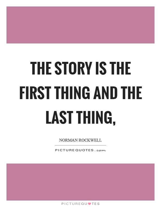 The story is the first thing and the last thing, Picture Quote #1