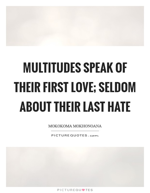 Multitudes speak of their first love; seldom about their last hate Picture Quote #1