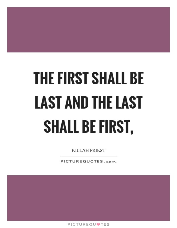 The first shall be last and the last shall be first, Picture Quote #1