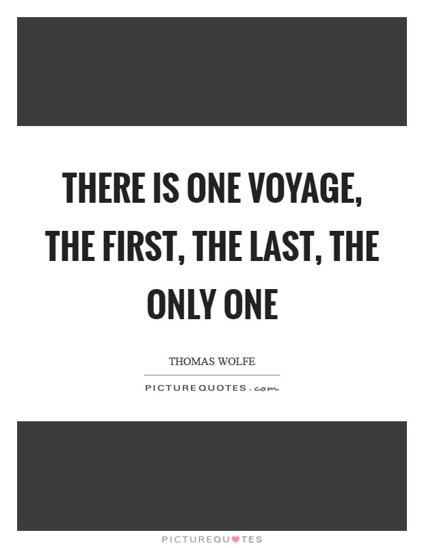 There is one voyage, the first, the last, the only one Picture Quote #1