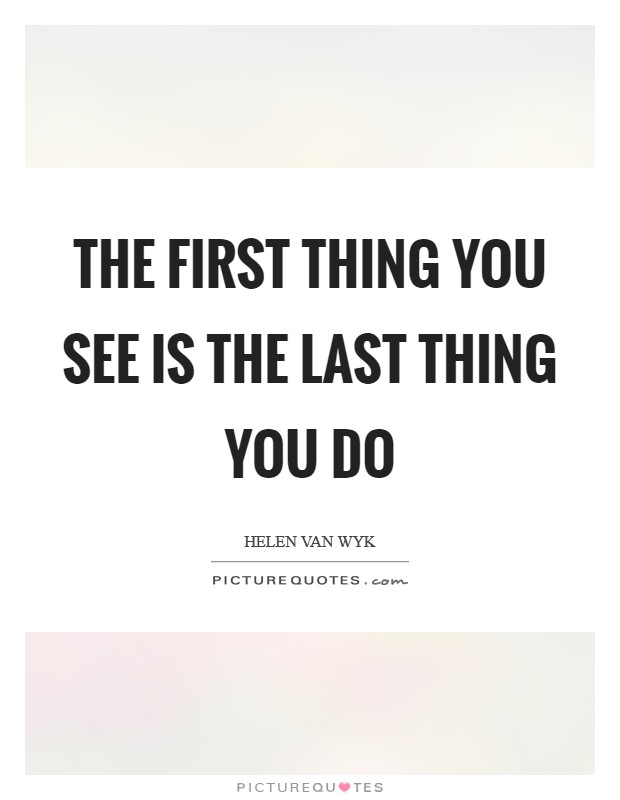 The first thing you see is the last thing you do Picture Quote #1