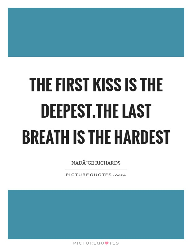 The first kiss is the deepest.The last breath is the hardest Picture Quote #1