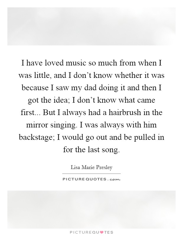 I have loved music so much from when I was little, and I don't know whether it was because I saw my dad doing it and then I got the idea; I don't know what came first... But I always had a hairbrush in the mirror singing. I was always with him backstage; I would go out and be pulled in for the last song Picture Quote #1