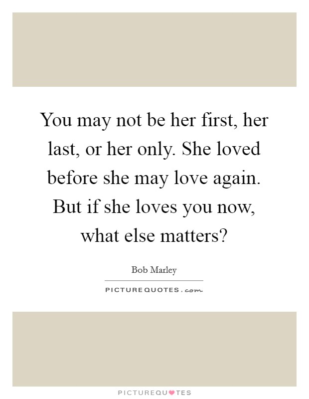 You may not be her first, her last, or her only. She loved before she may love again. But if she loves you now, what else matters? Picture Quote #1