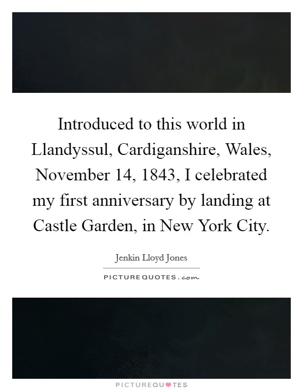 Introduced to this world in Llandyssul, Cardiganshire, Wales, November 14, 1843, I celebrated my first anniversary by landing at Castle Garden, in New York City Picture Quote #1