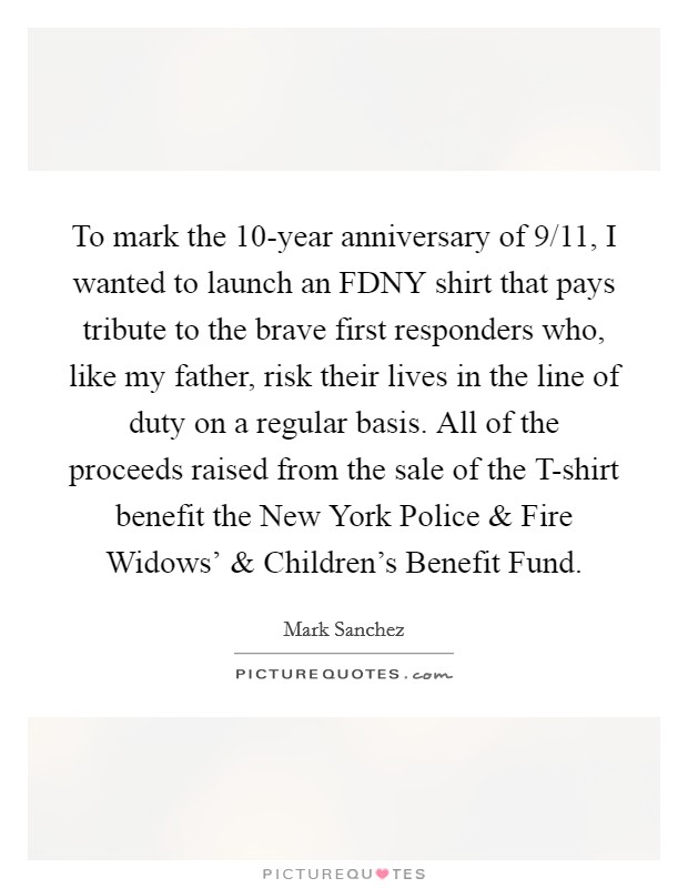 To mark the 10-year anniversary of 9/11, I wanted to launch an FDNY shirt that pays tribute to the brave first responders who, like my father, risk their lives in the line of duty on a regular basis. All of the proceeds raised from the sale of the T-shirt benefit the New York Police and Fire Widows' and Children's Benefit Fund Picture Quote #1