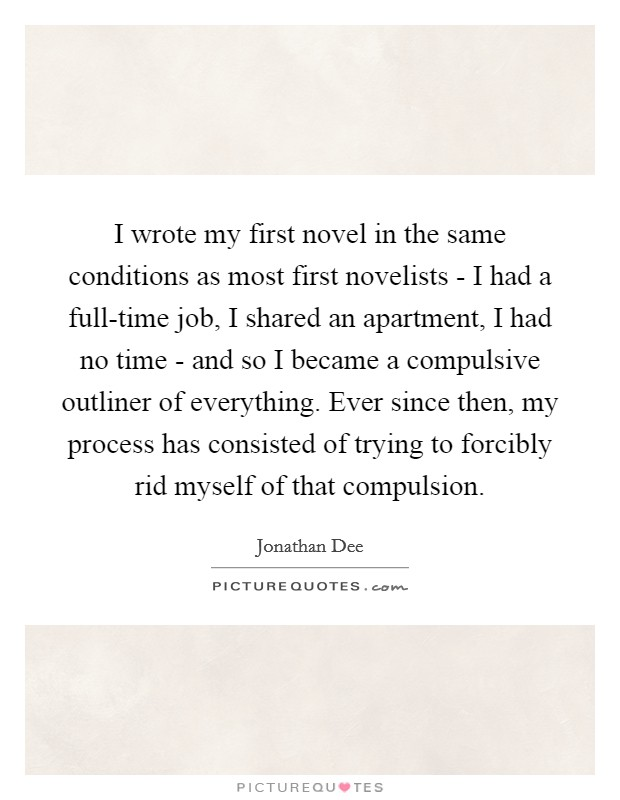 I wrote my first novel in the same conditions as most first novelists - I had a full-time job, I shared an apartment, I had no time - and so I became a compulsive outliner of everything. Ever since then, my process has consisted of trying to forcibly rid myself of that compulsion Picture Quote #1