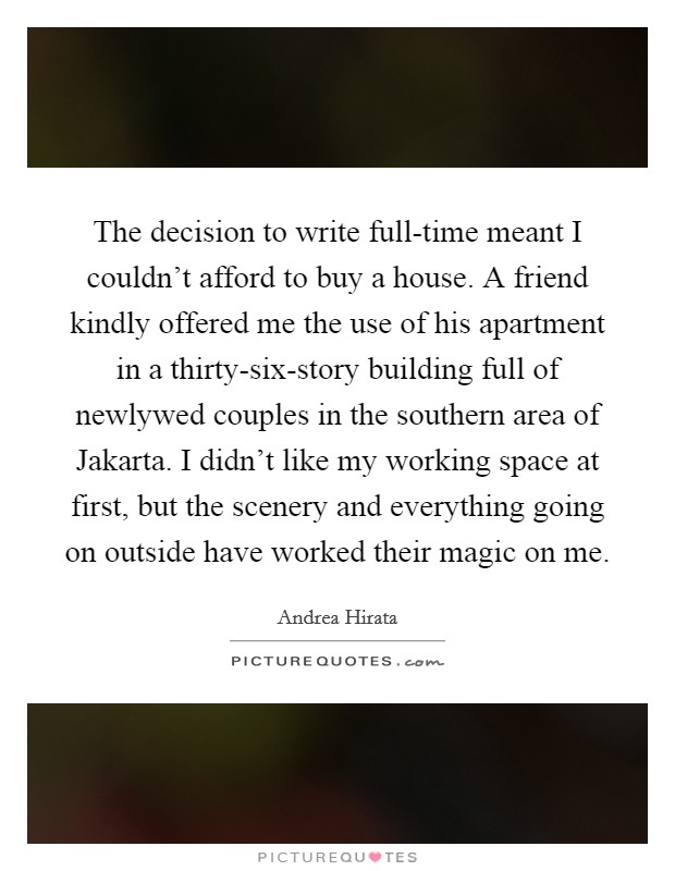 The decision to write full-time meant I couldn't afford to buy a house. A friend kindly offered me the use of his apartment in a thirty-six-story building full of newlywed couples in the southern area of Jakarta. I didn't like my working space at first, but the scenery and everything going on outside have worked their magic on me Picture Quote #1