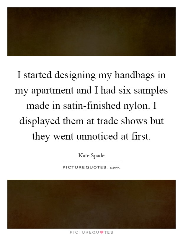 I started designing my handbags in my apartment and I had six samples made in satin-finished nylon. I displayed them at trade shows but they went unnoticed at first Picture Quote #1
