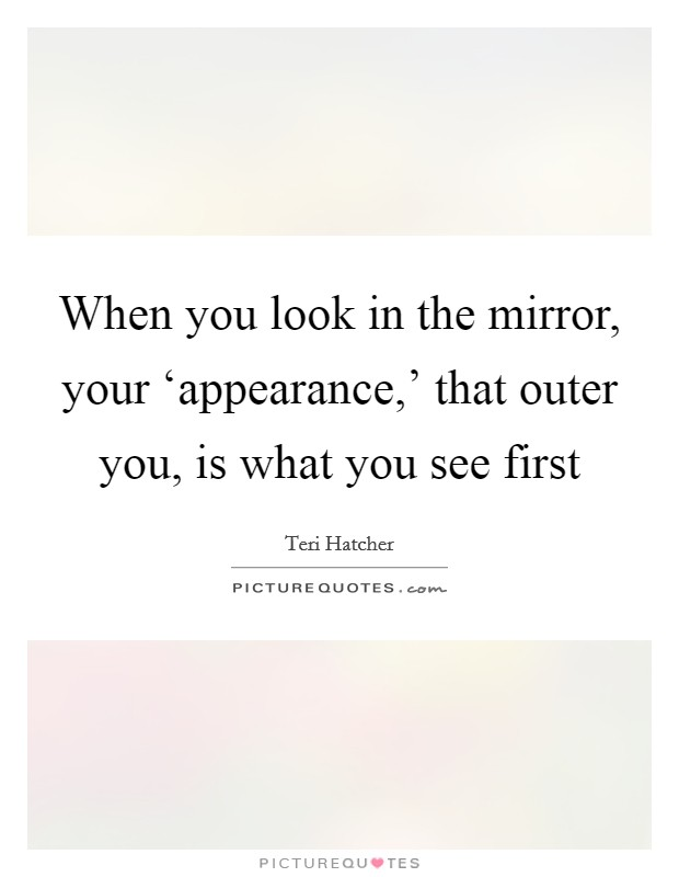 When you look in the mirror, your 'appearance,' that outer you, is what you see first Picture Quote #1
