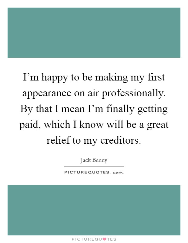 I'm happy to be making my first appearance on air professionally. By that I mean I'm finally getting paid, which I know will be a great relief to my creditors Picture Quote #1