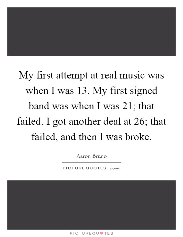 My first attempt at real music was when I was 13. My first signed band was when I was 21; that failed. I got another deal at 26; that failed, and then I was broke Picture Quote #1