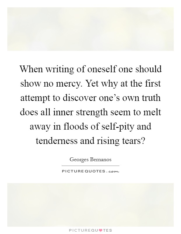 When writing of oneself one should show no mercy. Yet why at the first attempt to discover one's own truth does all inner strength seem to melt away in floods of self-pity and tenderness and rising tears? Picture Quote #1