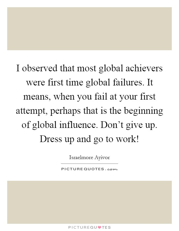 I observed that most global achievers were first time global failures. It means, when you fail at your first attempt, perhaps that is the beginning of global influence. Don't give up. Dress up and go to work! Picture Quote #1