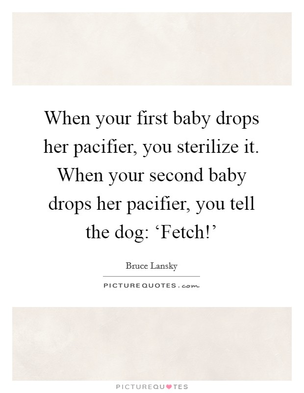 When your first baby drops her pacifier, you sterilize it. When your second baby drops her pacifier, you tell the dog: 'Fetch!' Picture Quote #1