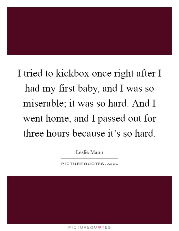I tried to kickbox once right after I had my first baby, and I was so miserable; it was so hard. And I went home, and I passed out for three hours because it's so hard Picture Quote #1
