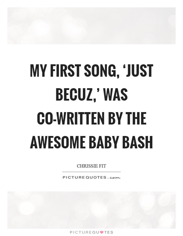 My first song, 'Just Becuz,' was co-written by the awesome Baby Bash Picture Quote #1