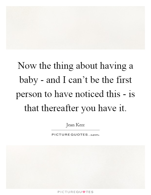 Now the thing about having a baby - and I can't be the first person to have noticed this - is that thereafter you have it Picture Quote #1