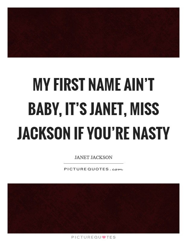 My first name ain't baby, it's Janet, Miss Jackson if you're nasty Picture Quote #1