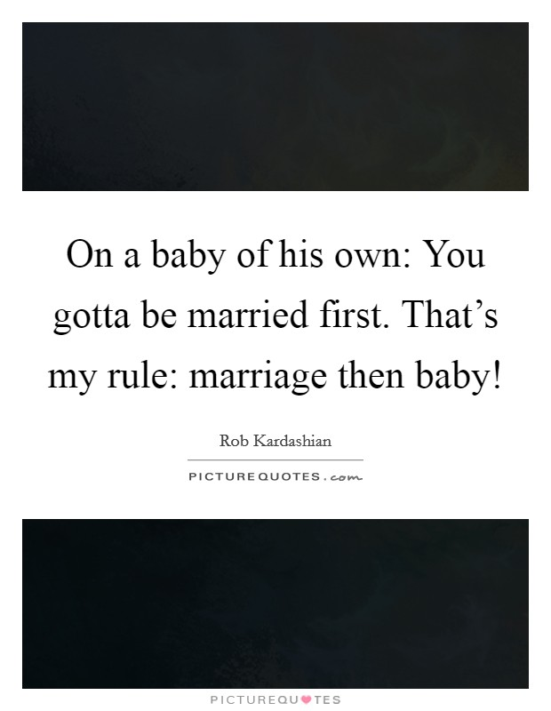 On a baby of his own: You gotta be married first. That's my rule: marriage then baby! Picture Quote #1