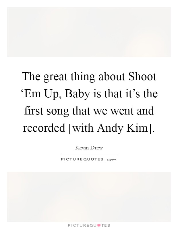 The great thing about Shoot 'Em Up, Baby is that it's the first song that we went and recorded [with Andy Kim] Picture Quote #1