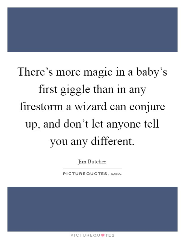There's more magic in a baby's first giggle than in any firestorm a wizard can conjure up, and don't let anyone tell you any different Picture Quote #1