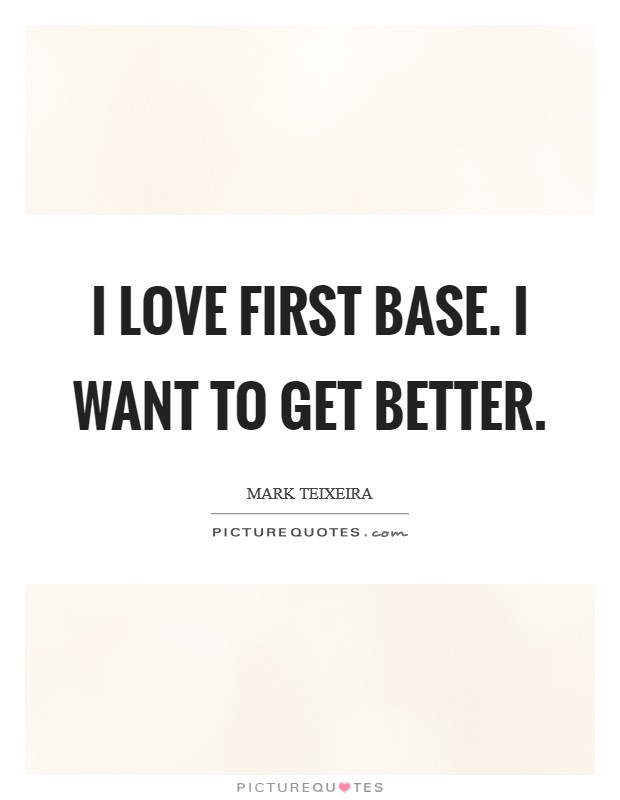 I love first base. I want to get better Picture Quote #1