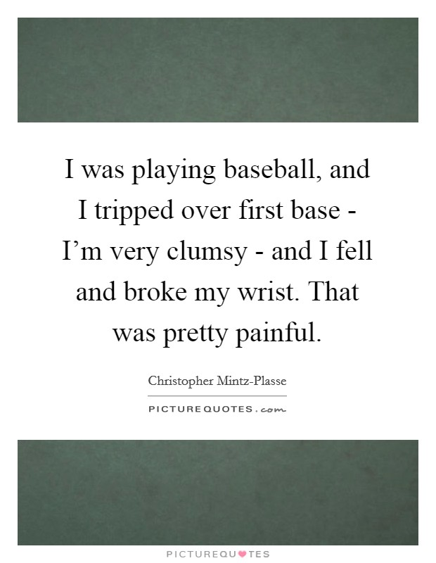 I was playing baseball, and I tripped over first base - I'm very clumsy - and I fell and broke my wrist. That was pretty painful Picture Quote #1
