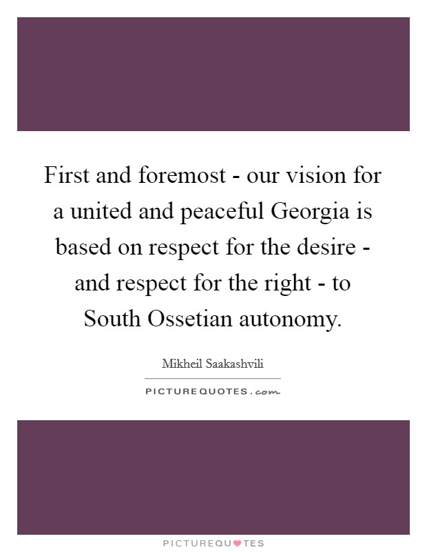 First and foremost - our vision for a united and peaceful Georgia is based on respect for the desire - and respect for the right - to South Ossetian autonomy Picture Quote #1