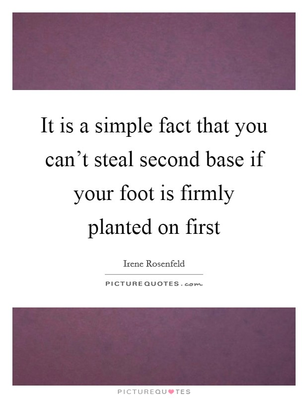 It is a simple fact that you can't steal second base if your foot is firmly planted on first Picture Quote #1