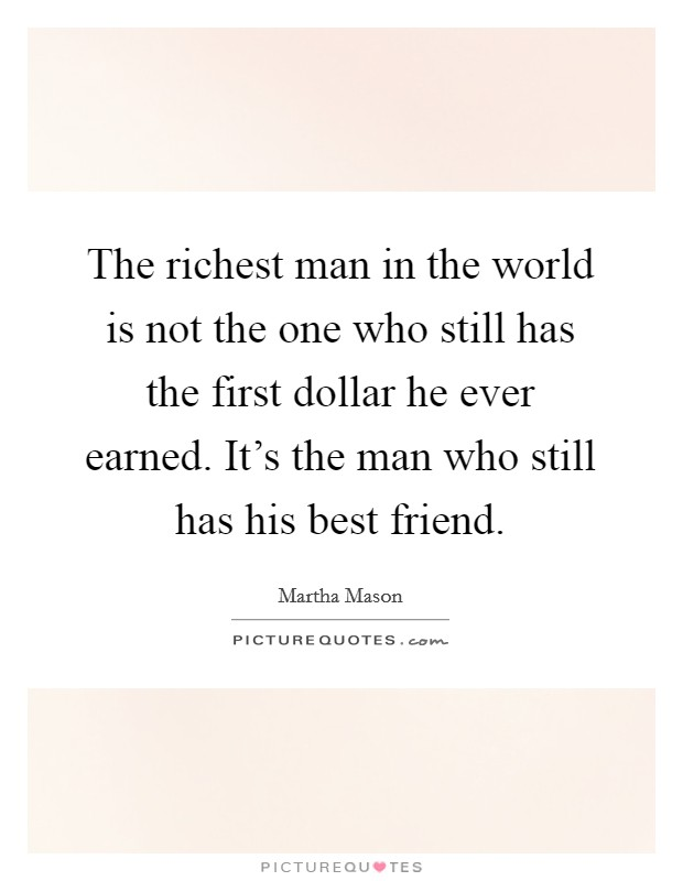 The richest man in the world is not the one who still has the first dollar he ever earned. It's the man who still has his best friend Picture Quote #1