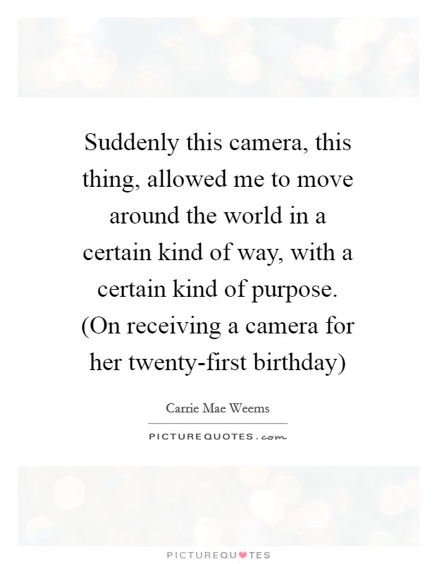 Suddenly this camera, this thing, allowed me to move around the world in a certain kind of way, with a certain kind of purpose. (On receiving a camera for her twenty-first birthday) Picture Quote #1