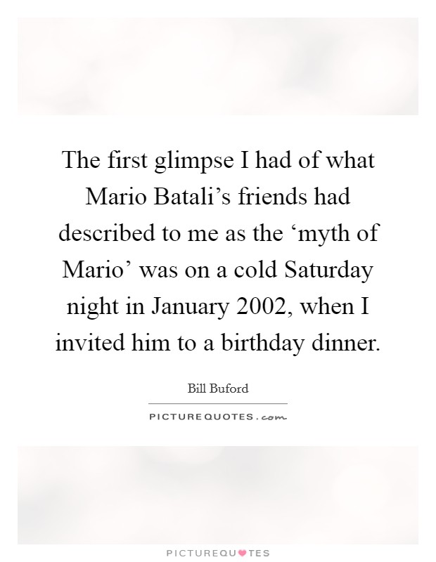 The first glimpse I had of what Mario Batali's friends had described to me as the 'myth of Mario' was on a cold Saturday night in January 2002, when I invited him to a birthday dinner Picture Quote #1