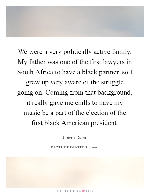 We were a very politically active family. My father was one of the first lawyers in South Africa to have a black partner, so I grew up very aware of the struggle going on. Coming from that background, it really gave me chills to have my music be a part of the election of the first black American president Picture Quote #1