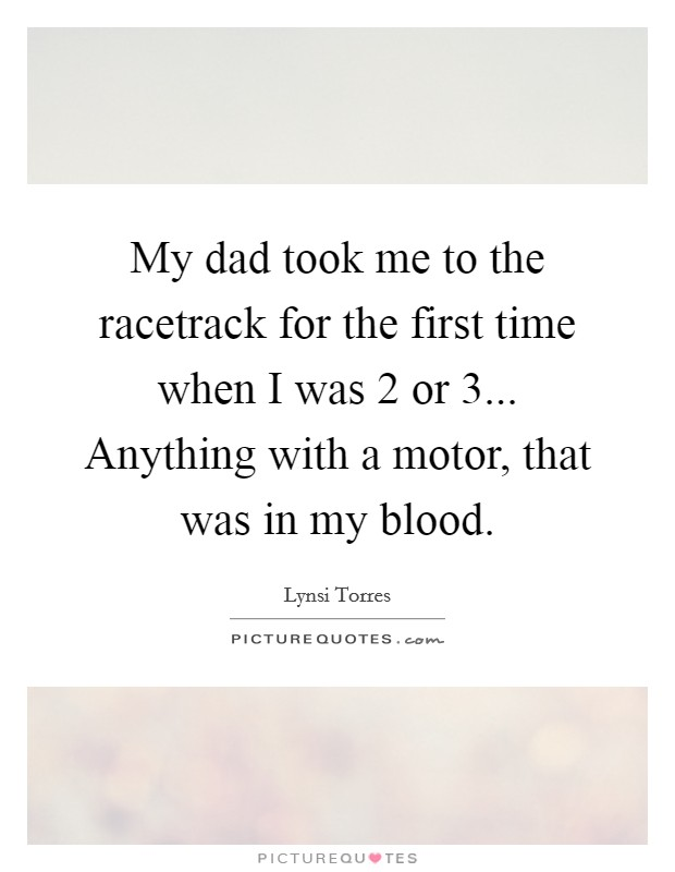 My dad took me to the racetrack for the first time when i for Anything with a motor