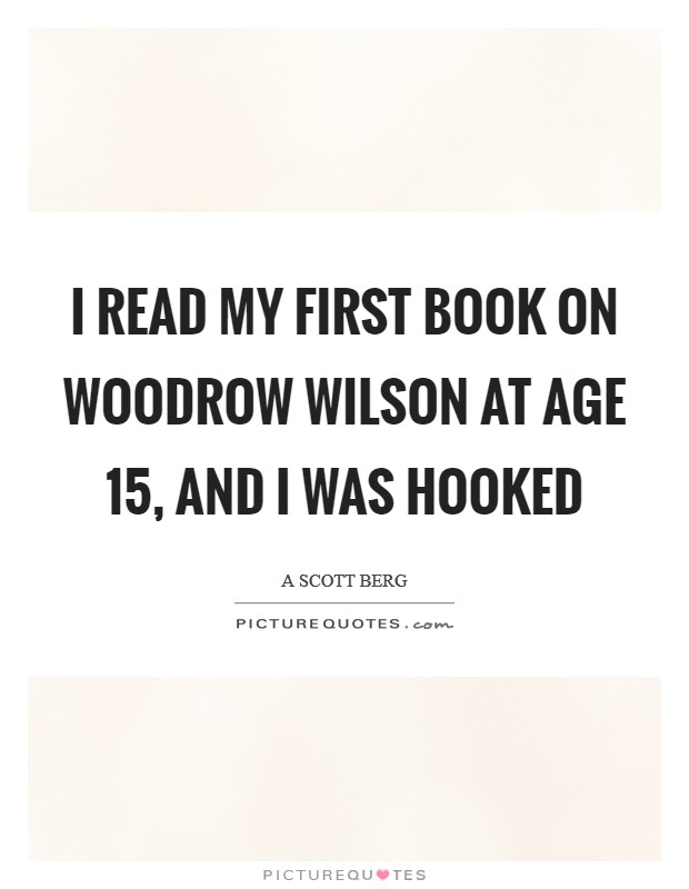 I read my first book on Woodrow Wilson at age 15, and I was hooked Picture Quote #1