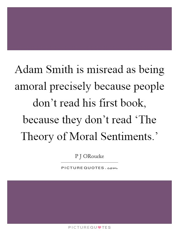 Adam Smith is misread as being amoral precisely because people don't read his first book, because they don't read 'The Theory of Moral Sentiments.' Picture Quote #1