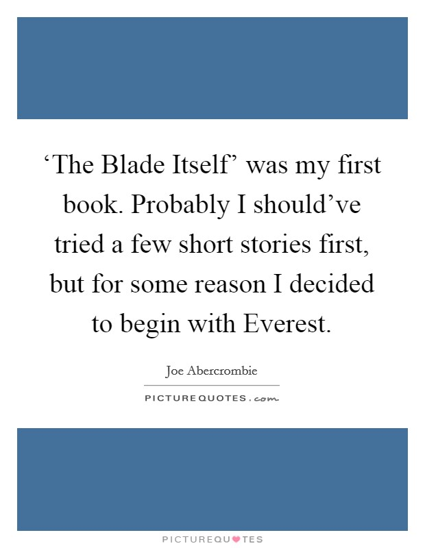 'The Blade Itself' was my first book. Probably I should've tried a few short stories first, but for some reason I decided to begin with Everest Picture Quote #1