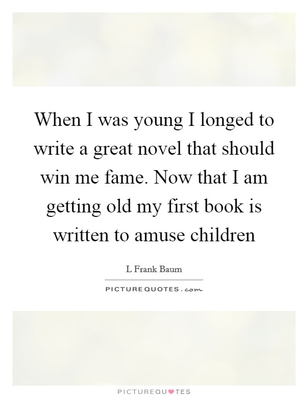 When I was young I longed to write a great novel that should win me fame. Now that I am getting old my first book is written to amuse children Picture Quote #1