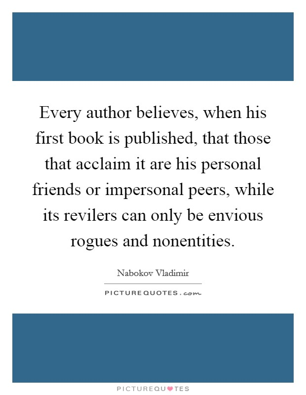 Every author believes, when his first book is published, that those that acclaim it are his personal friends or impersonal peers, while its revilers can only be envious rogues and nonentities Picture Quote #1