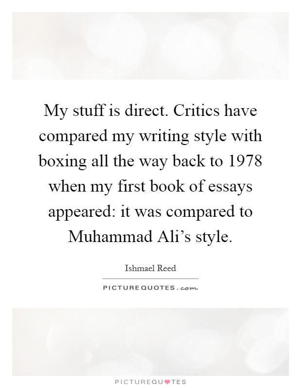 My stuff is direct. Critics have compared my writing style with boxing all the way back to 1978 when my first book of essays appeared: it was compared to Muhammad Ali's style Picture Quote #1